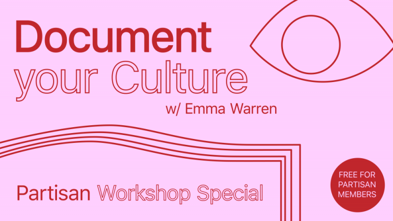 """Red text on a pink background. The text says 'Document your Culture w/ Emma Warren, Partisan workshop special'. There is a red cirdle with text saying 'Free for Partisan members"""". There is a line drawn design of an eye and some nice shapes also."""