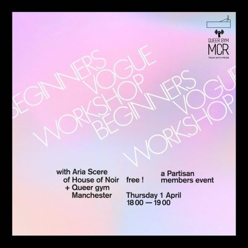 Blue & purple coloured background with white text on top that says beginners vogue workshop. Black text that says 'with Aria Scere of House of Noir & Queer Gym Manchester. free! Partisan Members Event. Thursday April 1st 6-7pm.' There is also the Partisan logo & Queer Gym Manchester logo.